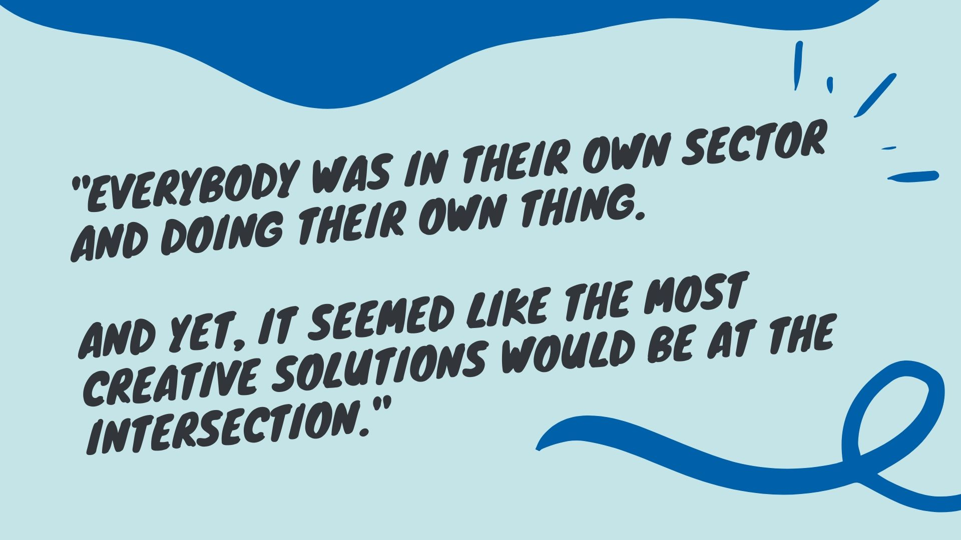 Quote text: Everybody was in their own sector and doing their own thing. And yet, it seemed like the best creative solutions would be at the intersection.